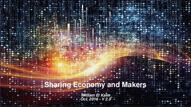 Sharing Economy and Makers William El Kaim Oct. 2016 - V 2.0