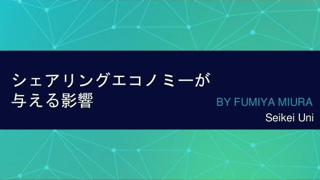 シェアリングエコノミーが 与える影響 BY FUMIYA MIURA Seikei Uni