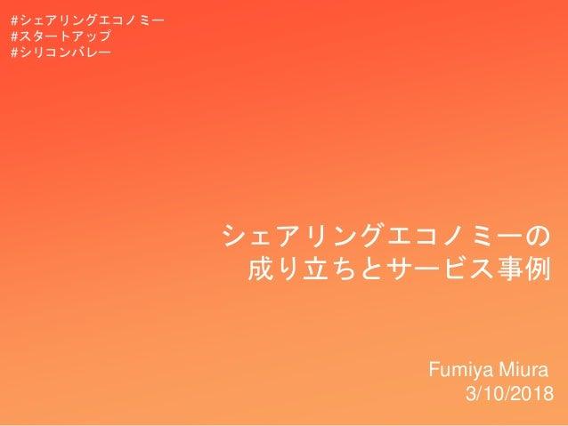 シェアリングエコノミーの 成り立ちとサービス事例 Fumiya Miura 3/10/2018 #シェアリングエコノミー #スタートアップ #シリコンバレー