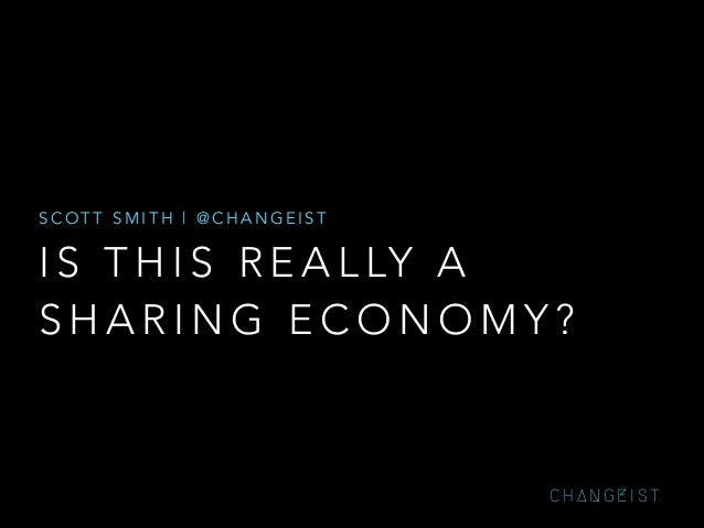 SCOTT SMITH | @CHANGEIST  I S T H I S R E A L LY A SHARING ECONOMY?  CHANGEIST