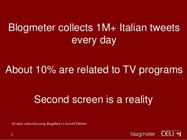 Blogmeter collects 1M+ Italian tweets every day About 10% are related to TV programs Second screen is a reality All data c...