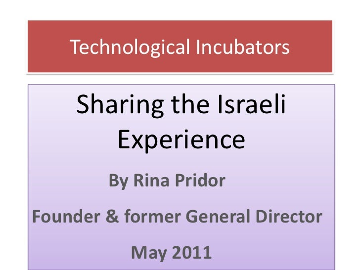 Technological Incubators     Sharing the Israeli        Experience        By Rina PridorFounder & former General Director ...