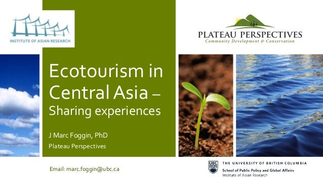 Ecotourism in Central Asia – Sharing experiences J Marc Foggin, PhD Plateau Perspectives Email: marc.foggin@ubc.ca
