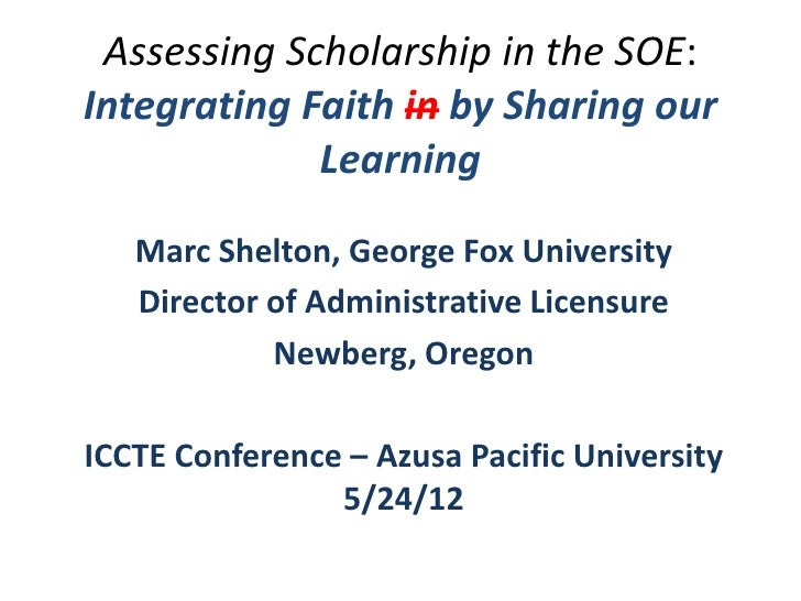 Assessing Scholarship in the SOE:Integrating Faith in by Sharing our             Learning   Marc Shelton, George Fox Unive...
