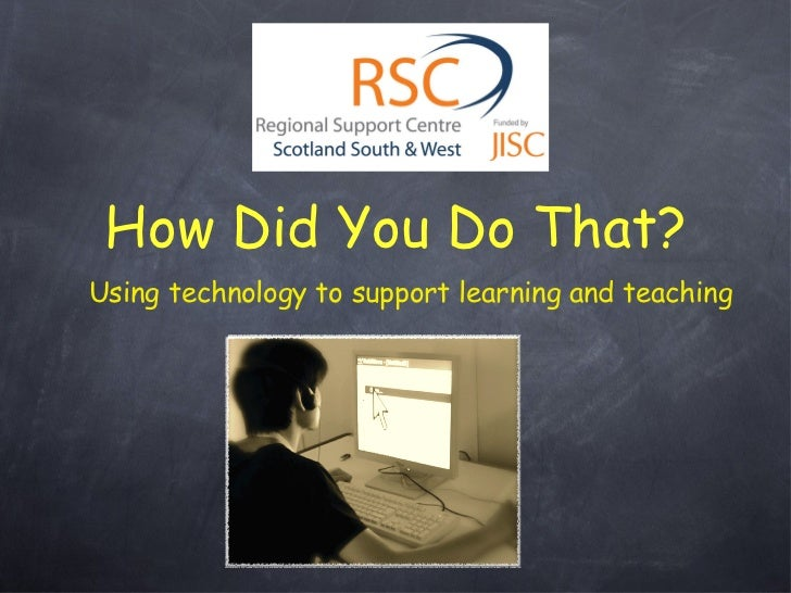How Did You Do That? <ul><li>Using technology to support learning and teaching </li></ul>