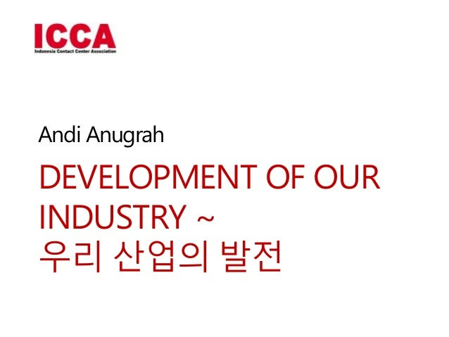 DEVELOPMENT OF OUR INDUSTRY ~ 우리 산업의 발전 Andi Anugrah