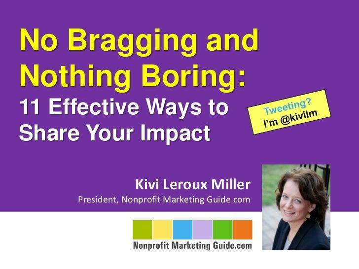 No Bragging andNothing Boring:11 Effective Ways toShare Your Impact                  Kivi Leroux Miller     President, Non...