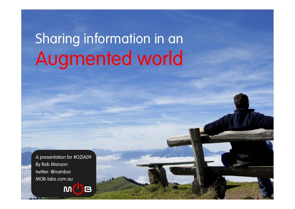 Sharing information in an  h        f Augmented world    A presentation for #OZIA09 By Rob Manson twitter: @nambor MOB-lab...