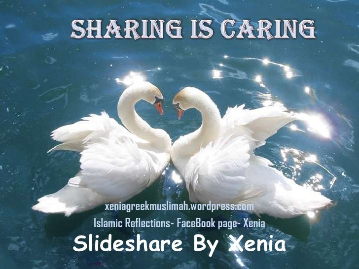 Sharing is Caring<br />xeniagreekmuslimah.wordpress.com<br />Islamic Reflections- FaceBook page- Xenia<br />Slideshare By ...