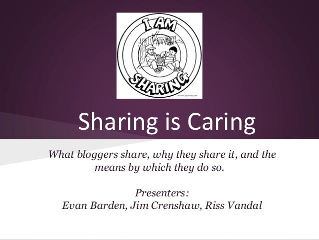 Sharing is Caring What bloggers share, why they share it, and the means by which they do so. Presenters: Evan Barden, Jim ...