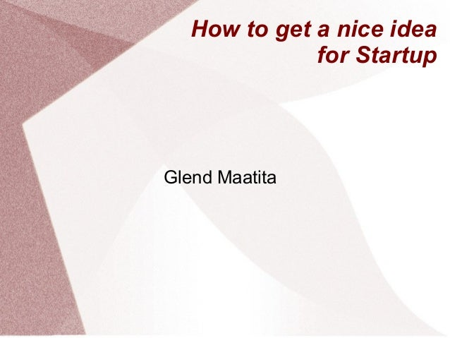 How to get a nice idea              for StartupGlend Maatita
