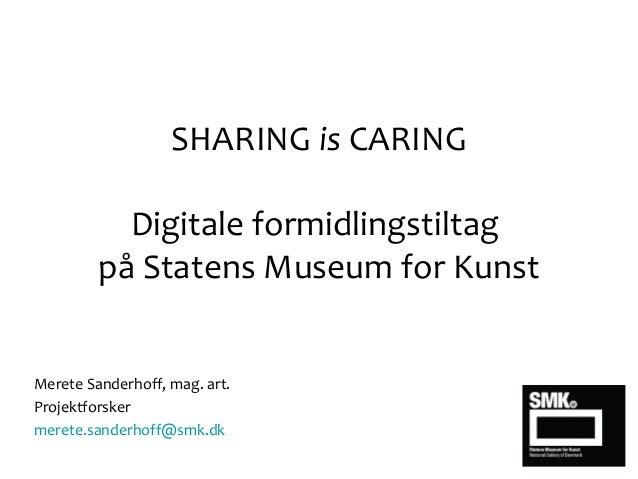 SHARING is CARING Digitale formidlingstiltag på Statens Museum for Kunst Merete Sanderhoff, mag. art. Projektforsker meret...