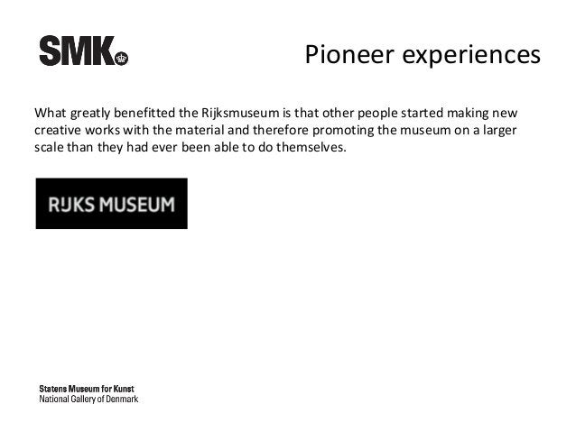 Pioneer experiences What greatly benefitted the Rijksmuseum is that other people started making new creative works with th...