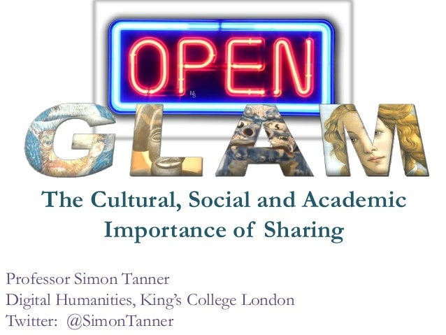 The Cultural, Social and Academic Importance of Sharing Professor Simon Tanner Digital Humanities, King's College London T...