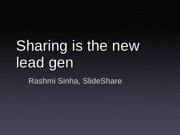 Sharing is the new lead gen Rashmi Sinha, SlideShare