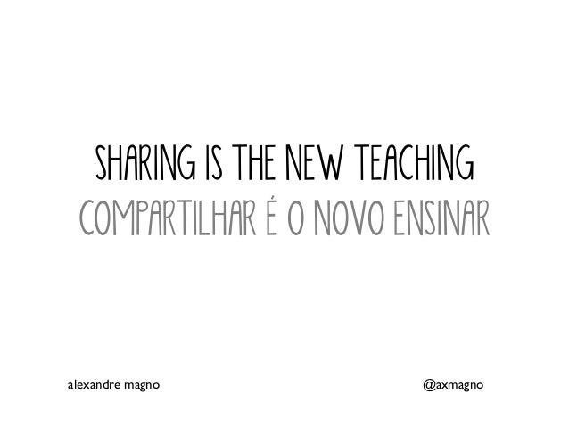 SHARING IS THE NEW TEACHING COMPARTILHAR É O NOVO ENSINAR alexandre magno @axmagno