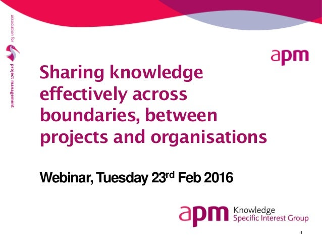 1 Sharing knowledge effectively across boundaries, between projects and organisations Webinar, Tuesday 23rd Feb 2016