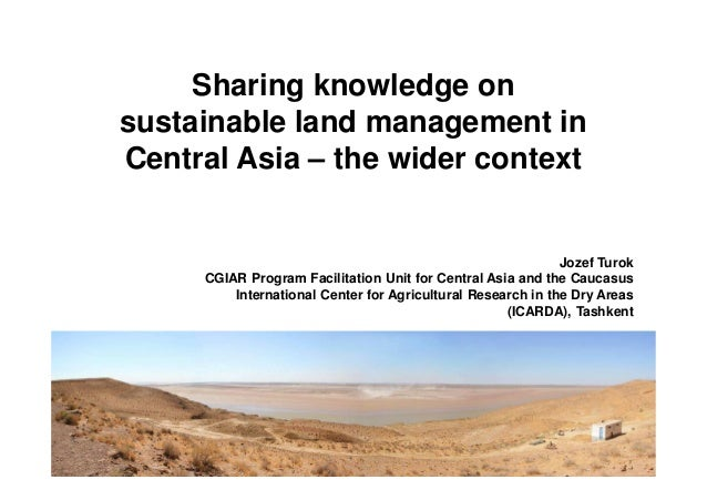 Sharing knowledge on  sustainable land management in  Central Asia – the wider context  Jozef Turok  CGIAR Program Facilit...