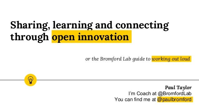 Sharing, learning and connecting through open innovation or the Bromford Lab guide to working out loud Paul Taylor I'm Coa...