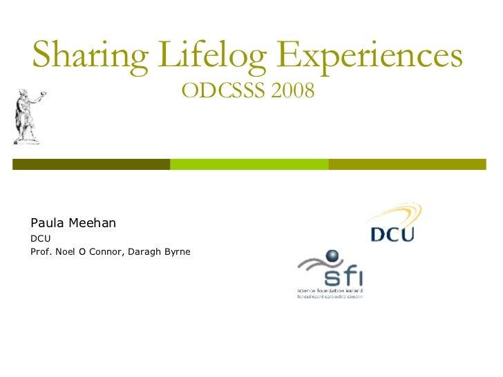 Sharing Lifelog Experiences ODCSSS 2008 Paula Meehan DCU Prof. Noel O Connor, Daragh Byrne