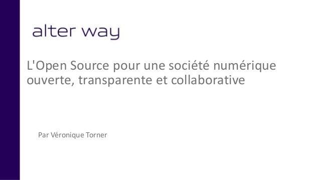 L'Open Source pour une société numérique ouverte, transparente et collaborative Par Véronique Torner