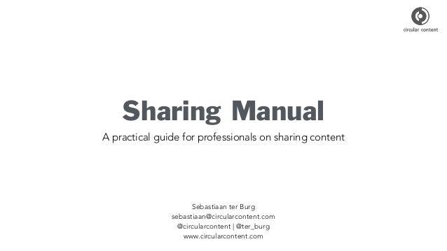 Sharing Manual A practical guide for professionals on sharing content Sebastiaan ter Burg sebastiaan@circularcontent.com @...