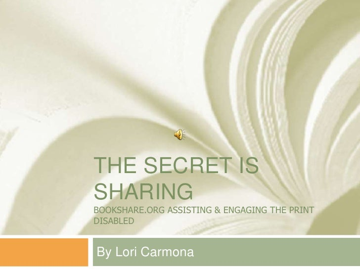 The Secret is sharingBOokshare.org assisting & engaging the print disabled<br />By Lori Carmona<br />