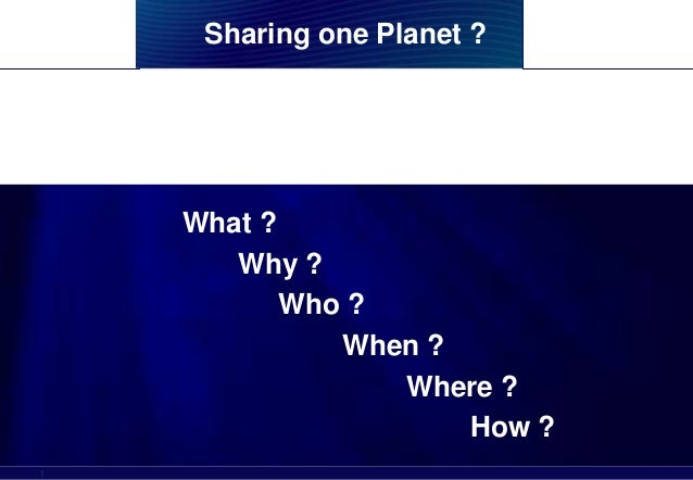 Sharing one Planet ?    What ?       Why ?           Who ?              When ?                 Where ?       CARE – CHRC –...