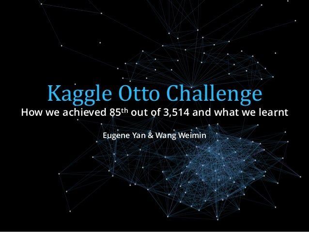 Kaggle Otto Challenge How we achieved 85th out of 3,514 and what we learnt Eugene Yan & Wang Weimin