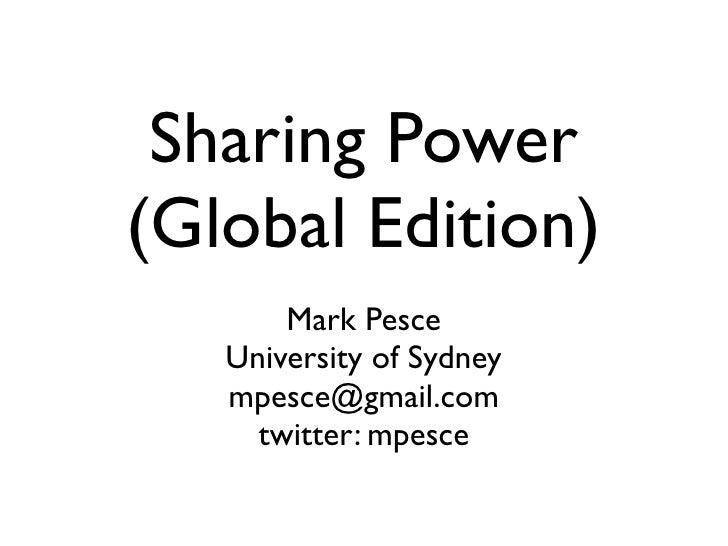 Sharing Power (Global Edition)        Mark Pesce    University of Sydney    mpesce@gmail.com      twitter: mpesce