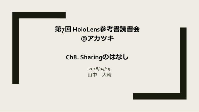 2018/04/19 山中 大輔 第7回 HoloLens参考書読書会 @アカツキ Ch8. Sharingのはなし