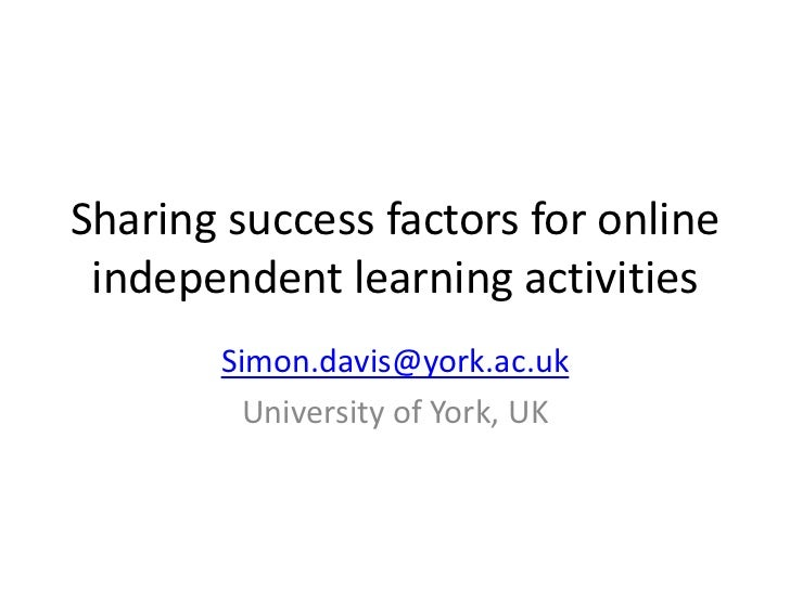 Sharing success factors for online independent learning activities       Simon.davis@york.ac.uk         University of York...