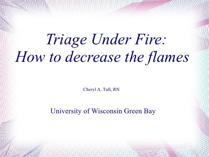 Triage Under Fire:  How to decrease the flames Cheryl A. Tull, RN University of Wisconsin Green Bay
