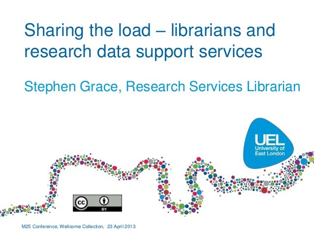 Sharing the load – librarians andresearch data support servicesStephen Grace, Research Services LibrarianM25 Conference, W...