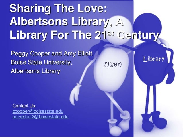 Sharing The Love: Albertsons Library, A Library For The 21st Century Peggy Cooper and Amy Elliott Boise State University, ...