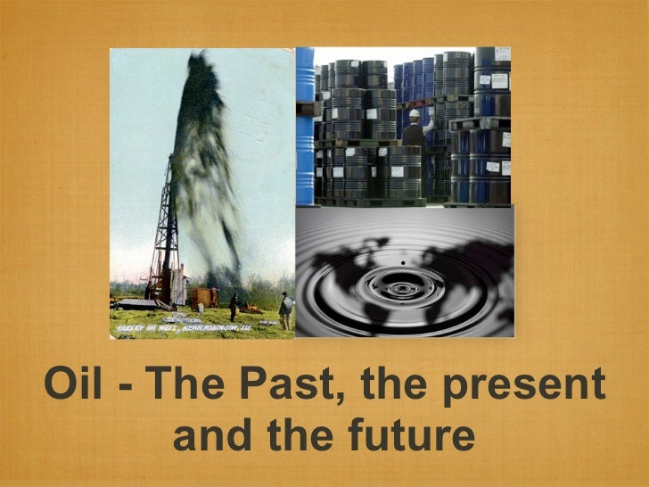 Oil - The Past, the present       and the future