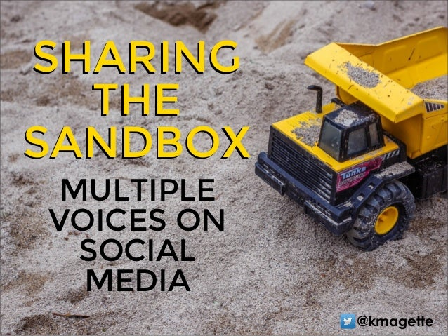 MULTIPLE VOICES ON SOCIAL MEDIA SHARING THE SANDBOX SHARING THE SANDBOX @kmagette