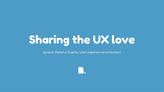 Sharing the UX love Ignacio Palomo Duarte, User experience consultant