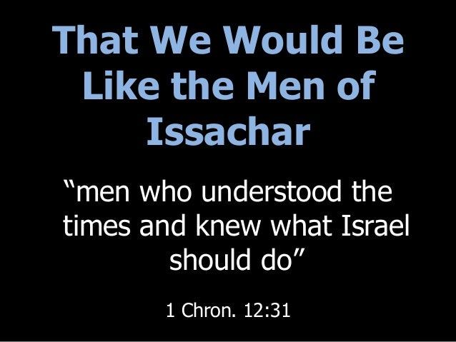 """That We Would Be Like the Men of Issachar """"men who understood the times and knew what Israel should do"""" 1 Chron. 12:31"""