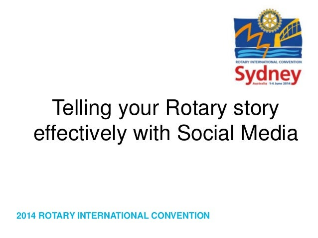 2014 ROTARY INTERNATIONAL CONVENTION Telling your Rotary story effectively with Social Media