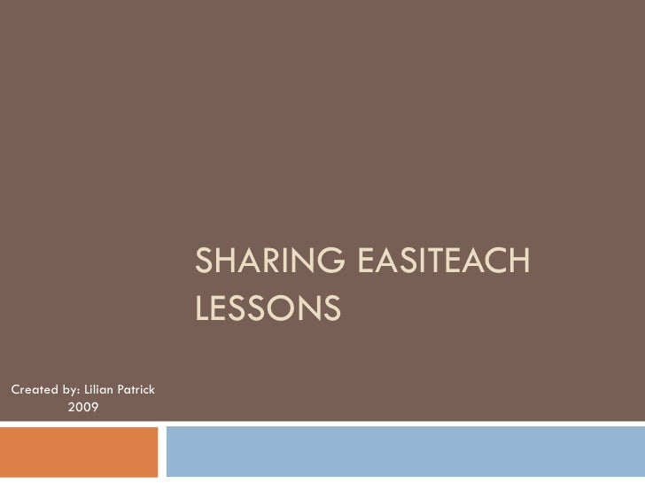 SHARING EASITEACH                              LESSONS Created by: Lilian Patrick          2009
