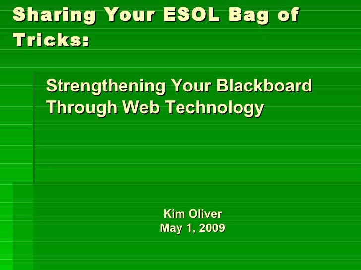 Sharing Your ESOL Bag of Tricks: Kim Oliver May 1, 2009 Strengthening Your Blackboard Through Web Technology