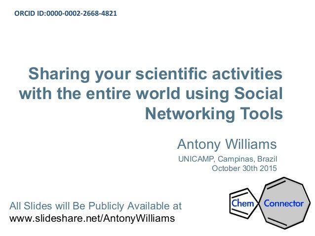 Sharing your scientific activities with the entire world using Social Networking Tools Antony Williams UNICAMP, Campinas, ...