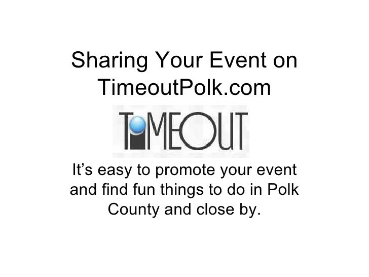 Sharing Your Event on TimeoutPolk.com It's easy to promote your event and find fun things to do in Polk County and close by.