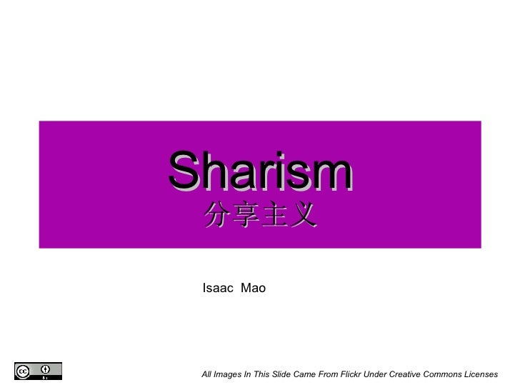 Sharism 分享主义 All Images In This Slide Came From Flickr Under Creative Commons Licenses Isaac  Mao