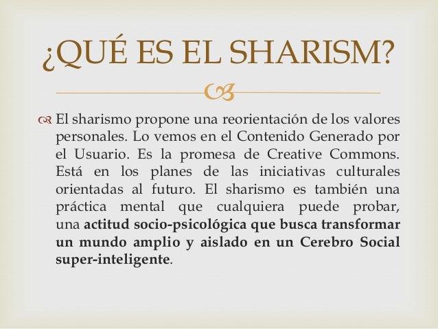  El sharismo propone una reorientación de los valorespersonales. Lo vemos en el Contenido Generado porel Usuario. Es la ...