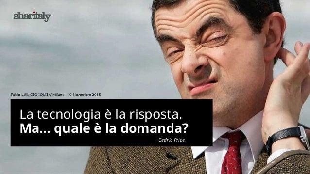La tecnologia è la risposta. Ma… quale è la domanda? Fabio Lalli, CEO IQUII // Milano - 10 Novembre 2015 Cedric Price