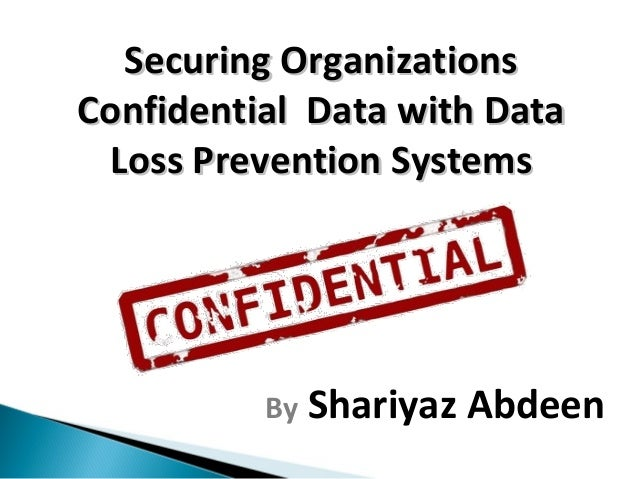 Securing Organizations Confidential Data with Data Loss Prevention Systems  By  Shariyaz Abdeen