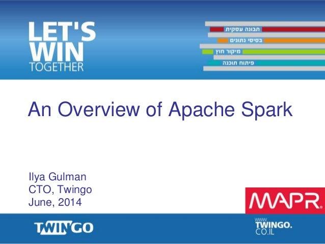 An Overview of Apache Spark Ilya Gulman CTO, Twingo June, 2014