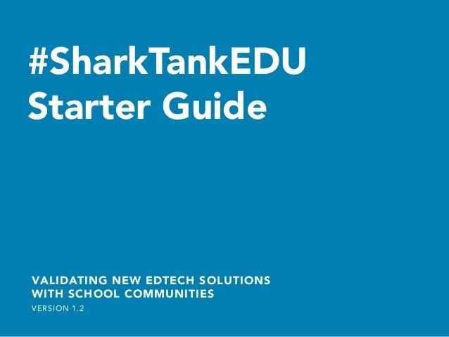 #SharkTankEDU Starter Guide   VALIDATING NEW EDTECH SOLUTIONS WITH SCHOOL COMMUNITIES VERSION 1.2